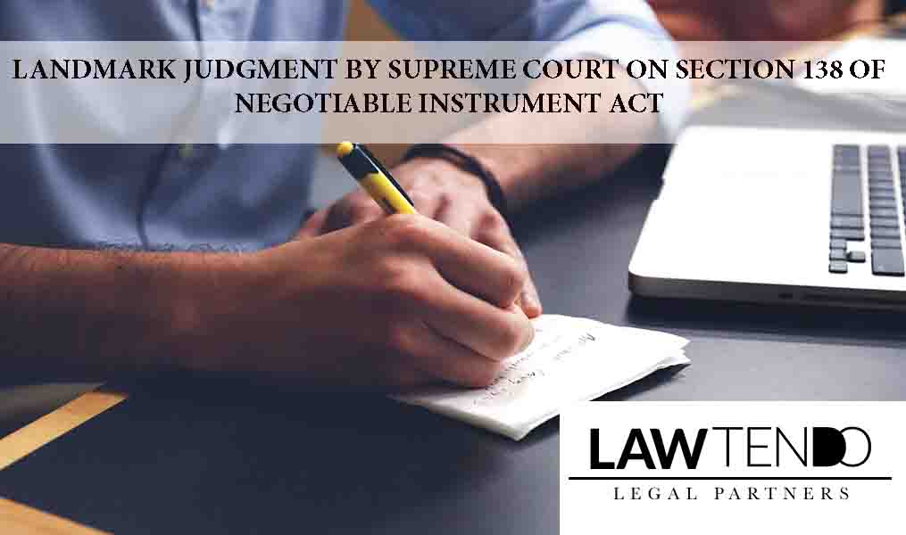 LANDMARK JUDGMENT BY SUPREME COURT ON SECTION 138 OF NEGOTIABLE INSTRUMENT ACT