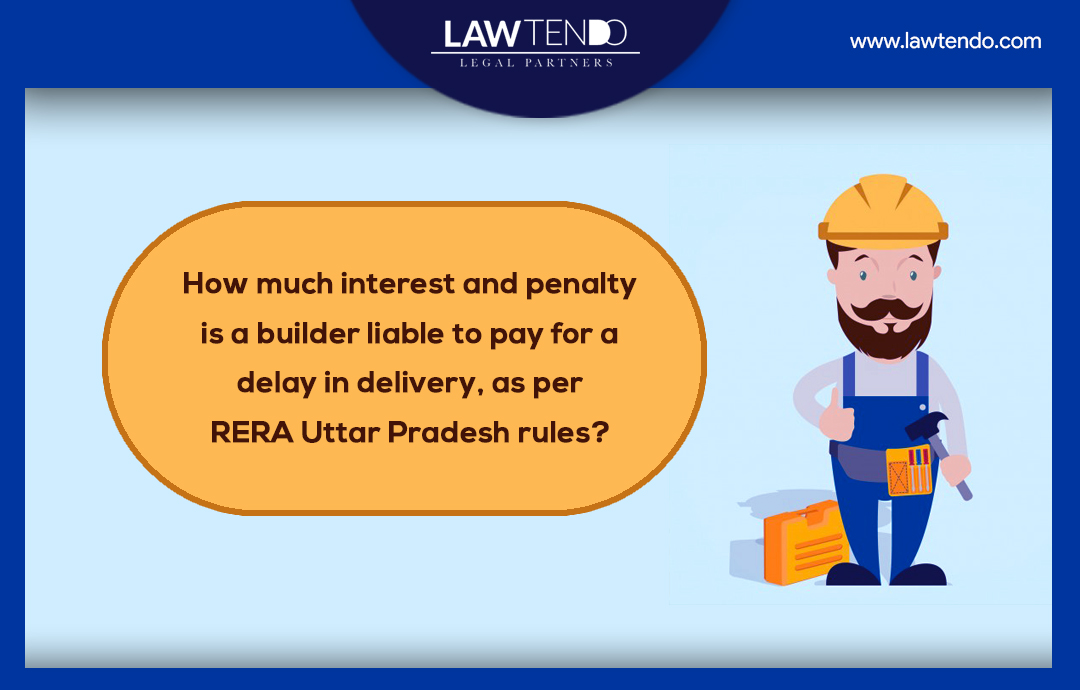 How much interest and penalty is a builder liable to pay for a delay in delivery, as per RERA Uttar Pradesh rules?