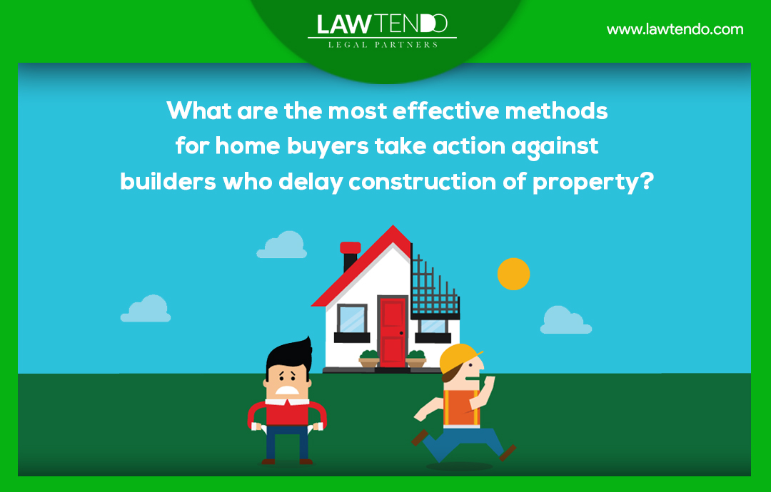 What are the most effective methods for home buyers to take legal action against builders who delay construction of property?